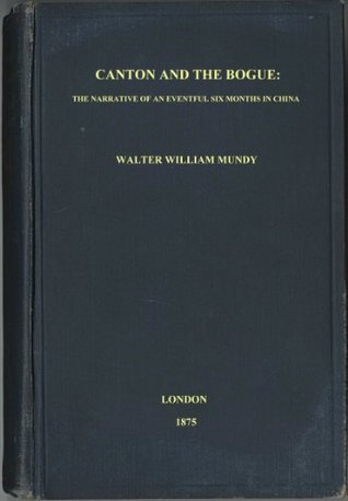 Canton And The Bogue: The Narrative of an Eventful Six Months in China Walter William Mundy