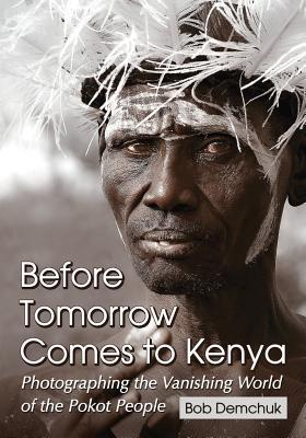 Before Tomorrow Comes to Kenya: Photographing the Vanishing World of the Pokot People  by  Bob Demchuk