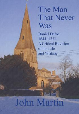 The Man That Never Was Daniel Defoe: 1644-1731 a Critical Revision of His Life and Writing  by  John Martin