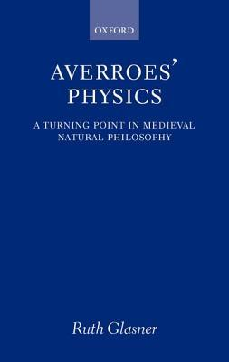 Averroes Physics: A Turning Point in Medieval Natural Philosophy  by  Ruth Glasner