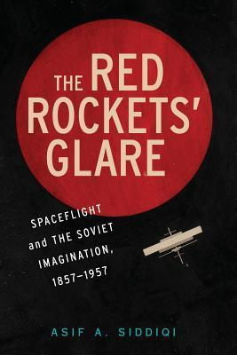 The Red Rockets Glare: Spaceflight and the Russian Imagination, 1857 1957  by  Asif A. Siddiqi