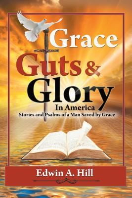 Grace, Guts and Glory in America: Stories and Psalms of a Man Saved Grace by Edwin A Hill