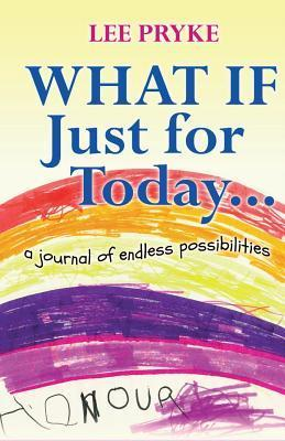 What If Just for Today: A Journal of Endless Possibilities Lee Pryke