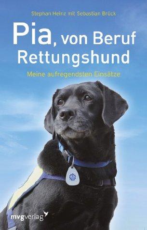 Pia, von Beruf Rettungshund: Meine aufregendsten Einsätze Stephan Heinz