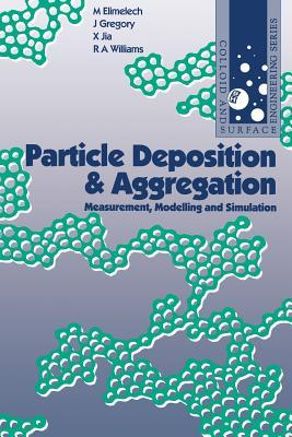 Particle Deposition & Aggregation: Measurement, Modelling and Simulation (Colloid and Surface Engineering Series) (Colloid & Surface Engineering)  by  M. Elimelech