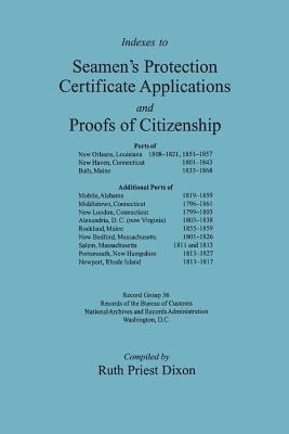 Indexes to Seamens Protection Certificate Applications and Proofs of Citizenship: Ports of New Orleans, Louisiana 1808-1821, 1851-1857 ... Additional  by  Ruth Priest Dixon
