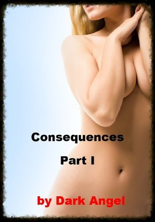 Consequences - Part I  by  Dark Angel