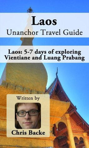 Laos Unanchor Travel Guide - Laos: 5-7 days of exploring Vientiane and Luang Prabang Chris Backe