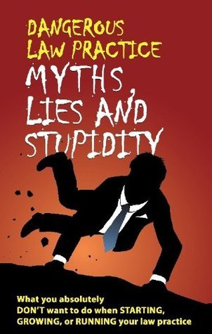 Dangerous Law Practice Myths, Lies and Stupidity Judd Kessler