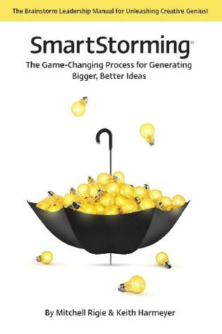 SmartStorming: The Game Changing Process for Generating Bigger, Better Ideas  by  Mitchell Rigie