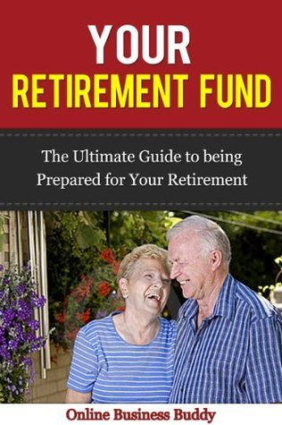 Retirement Fund: The Ultimate Guide to being prepared for your Retirement!  by  Online Business Buddy