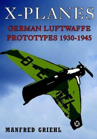 X-Planes: German Luftwaffe Prototypes 1930-1945  by  Manfred Griehl
