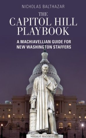 The Capitol Hill Playbook: A Machiavellian Guide for Young Political Professionals  by  Nicholas Balthazar