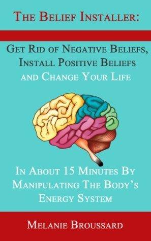 The Belief Installer: Get Rid of Negative Beliefs, Install Positive Beliefs and Change Your Life Melanie Broussard