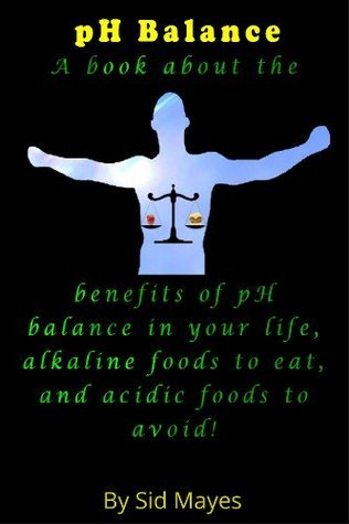 pH Balance - A book about the benefits of pH balance in your life, alkaline foods to eat, and acidic foods to avoid!  by  Sid Mayes