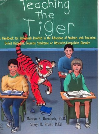 Teaching the Tiger: A Handbook for Individuals Involved in the Education of Students with Attention Deficit Disorder, Tourette Syndrome or Obsessive-Compusive Disorder. Marilyn P. Dornbush