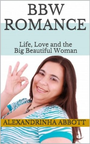 Life, Love and the Big Beautiful Woman  by  Alexandrinha Abbott