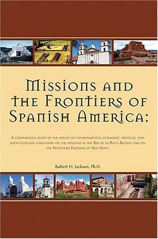 Missions and the Frontiers of Spanish America: A Comparative Study of the Impact of Environmental, Economic, Political and Socio-cultural Variations ... and on the Northern Frontier of New Spain  by  Robert H. Jackson