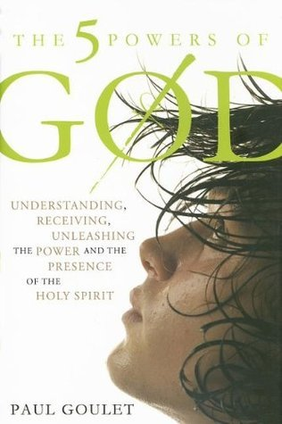 The 5 Powers of God: Understanding, Receiving, Unleashing the Power and Presence of the Holy Spirit Paul M. Goulet