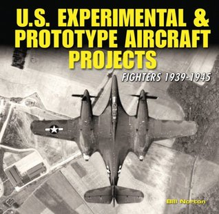 U.S. Experimental & Prototype Aircraft Projects: Fighters 1939-1945 William Norton