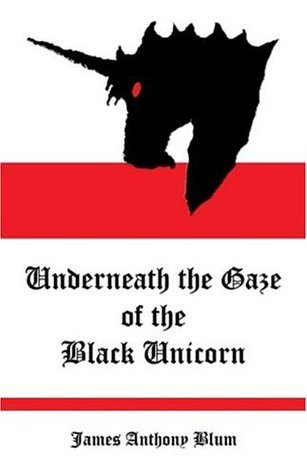Underneath the Gaze of the Black Unicorn  by  James Anthony Blum