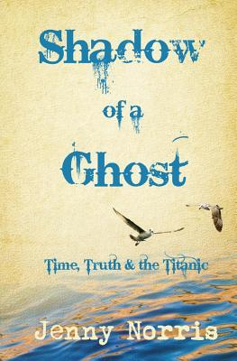 Shadow of a Ghost: Time, Truth & the Titanic  by  Jenny Norris