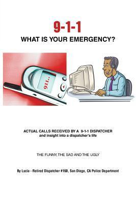9-1-1 What Is Your Emergency?  by  Lucia - Retired Dispatcher #160