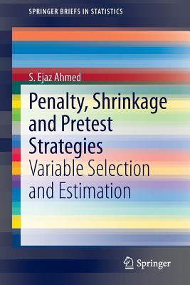 Penalty, Shrinkage and Pretest Strategies: Variable Selection and Estimation S Ejaz Ahmed