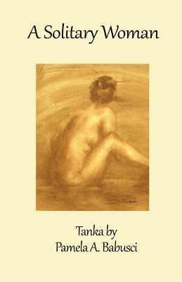 A Solitary Woman: Tanka  by  Pamela A. Babusci by Pamela A. Babusci