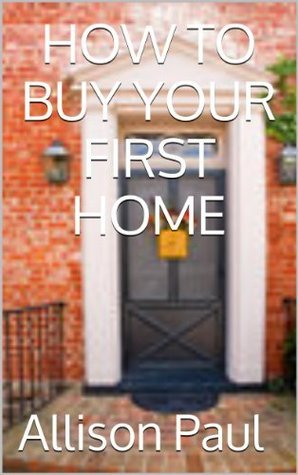 How To Buy Your First Home -----  Become A Millionaire On Your First Home Allison Paul