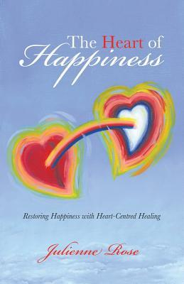 The Heart of Happiness: Restoring Happiness with Heart-Centred Healing  by  Julienne Rose