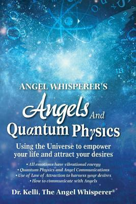 Angel Whisperers Angels and Quantum Physics: Using the Universe to Empower Your Life and Attract Your Desires  by  Dr Kelli The Angel Whisperer