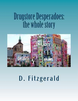 Drugstore Desperadoes: The Whole Story: Uncut Version of Prescription for Abuse  by  D Fitzgerald