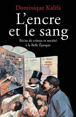 LEncre Et Le Sang: Recits de Crimes Et Societe a la Belle Epoque  by  Dominique Kalifa