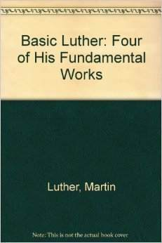 Basic Luther: Four of His Fundamental Works  by  Martin Luther