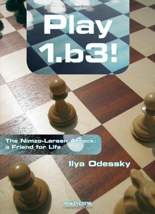 Play 1.b3: The Nimzo-Larsen Attack: a Friend for Life Ilya Odessky
