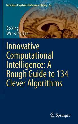 Innovative Computational Intelligence: A Rough Guide to 134 Clever Algorithms Bo Xing