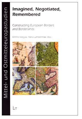 Imagined, Negotiated, Remembered: Constructing European Borders and Borderlands Katajala