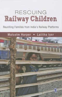 Rescuing Railway Children: Reuniting Families from Indias Railway Platforms Malcolm Harper