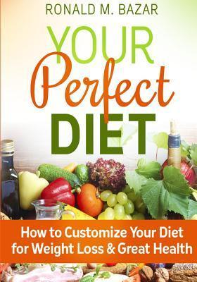 Your Perfect Diet: How to Customize Your Diet for Weight Loss and Great Health  by  Ronald  M. Bazar