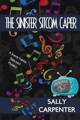 The Sinister Sitcom Caper: A Sandy Fairfax Teen Idol Mystery Sally Carpenter