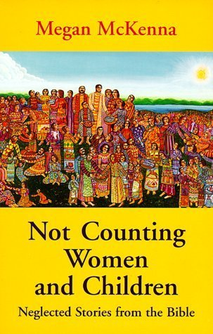 Not Counting Women and Children: Neglected Stories from the Bible Megan McKenna