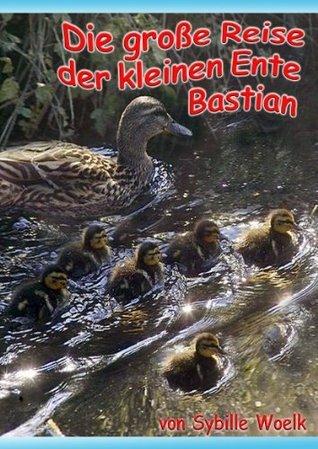 Die große Reise der kleinen Ente Bastian (Geschichten für Kinder)  by  Sybille Woelk