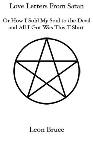 Love Letters From Satan - or - How I Sold My Soul to the Devil and All I Got Was This T-Shirt Leon Bruce