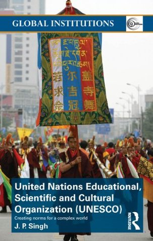 United Nations Educational, Scientific, and Cultural Organization (UNESCO): Creating Norms for a Complex World (Global Institutions) J.P. Singh