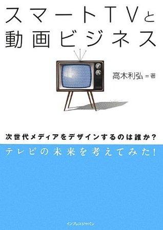 スマートTVと動画ビジネス 次世代メディアをデザインするのは誰か?  by  高木 利弘