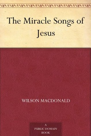The Miracle Songs of Jesus Wilson MacDonald