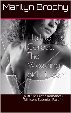 Hail to the Corpse:  The Wedding of Millicent  (A BDSM Erotic Romance)  (Millicent Submits, Part 4)  by  Marilyn Brophy