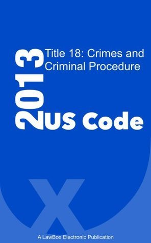 US Code Title 18 2013: Crimes and Criminal Procedure  by  LawBox LLC