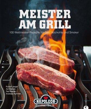 Meister am Grill: 100 Weltmeister Rezepte für Gasgrill, Holzkohle und Smoker - viele Tipps für BBQ, Steak, Bratwurst und Marinaden Rudolf Jaeger